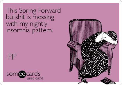 This Spring Forward bullshit is messing with my nightly insomnia pattern.    -PJP
