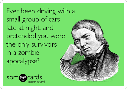 Ever been driving with a small group of cars late at night, and pretended you were the only survivors in a zombie apocalypse?