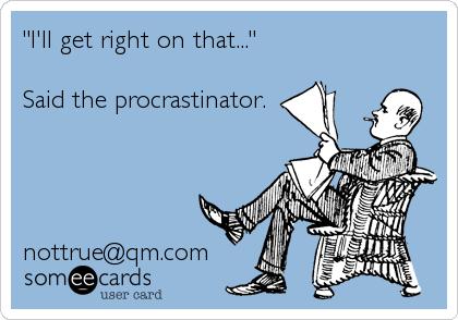 """I'll get right on that...""  Said the procrastinator.     nottrue@qm.com"