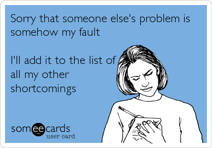 Sorry that someone else's problem is somehow my fault  I'll add it to the list of all my other shortcomings