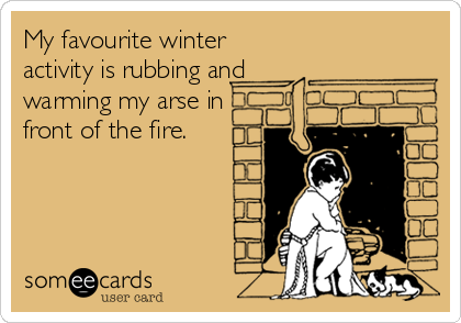 My favourite winter activity is rubbing and warming my arse in front of the fire.