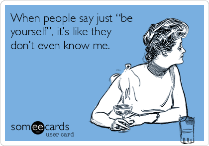 """When people say just """"be yourself"""", it's like they don't even know me."""