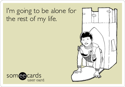 I'm going to be alone for the rest of my life.