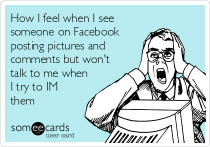 How I feel when I see someone on Facebook posting pictures and comments but won't talk to me when I try to IM them