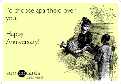 I'd choose apartheid over you.  Happy Anniversary!