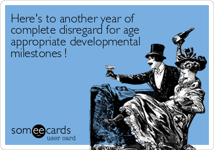 Here's to another year of complete disregard for age  appropriate developmental milestones !