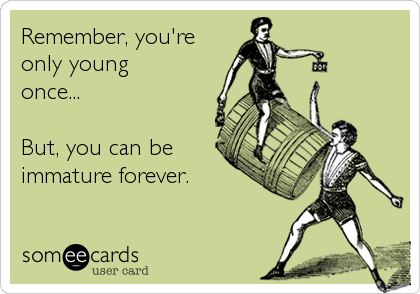 Remember, you're  only young once...  But, you can be immature forever.