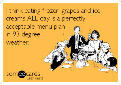I think eating frozen grapes and ice creams ALL day is a perfectly acceptable menu plan in 93 degree weather.
