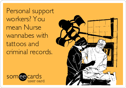 Personal support workers? You mean Nurse wannabes with tattoos and criminal records.