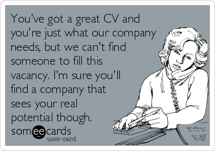 You've got a great CV and you're just what our company needs, but we can't find someone to fill this vacancy. I'm sure you'll find a company that sees your real potential though.