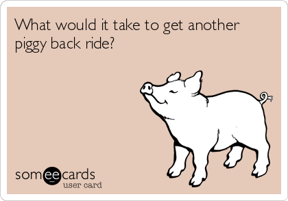What would it take to get another piggy back ride?