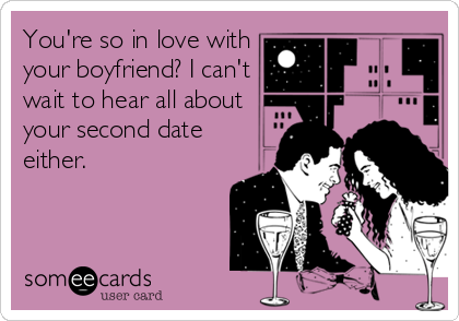 You're so in love with your boyfriend? I can't wait to hear all about your second date either.