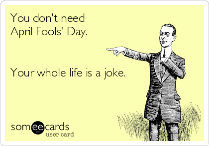 You don't need April Fools' Day.   Your whole life is a joke.