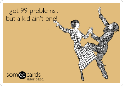 I got 99 problems.. but a kid ain't one!!