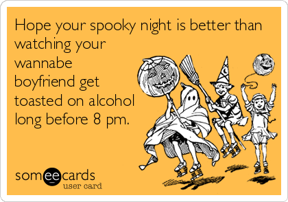 Hope your spooky night is better than watching your wannabe boyfriend get toasted on alcohol long before 8 pm.