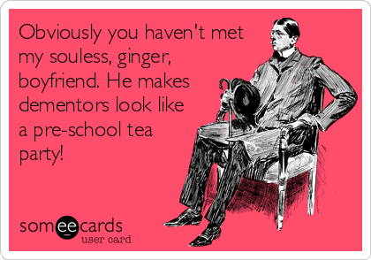 Obviously you haven't met my souless, ginger, boyfriend. He makes dementors look like a pre-school tea party!
