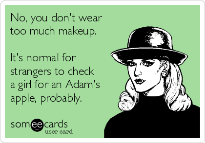 No, you don't wear too much makeup.  It's normal for strangers to check a girl for an Adam's apple, probably.