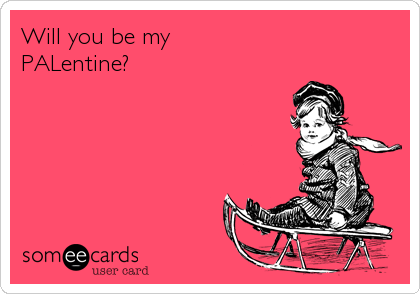 Will you be my  PALentine?