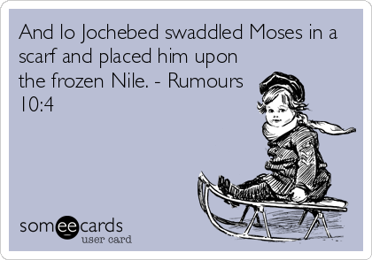 And lo Jochebed swaddled Moses in a scarf and placed him upon the frozen Nile. - Rumours 10:4