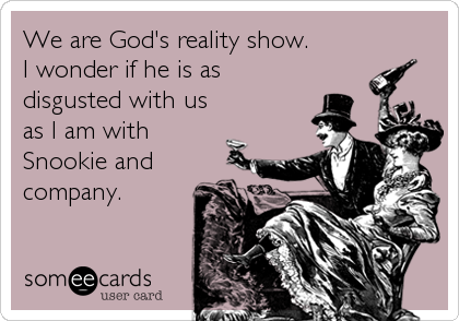 We are God's reality show. I wonder if he is as disgusted with us as I am with Snookie and company.