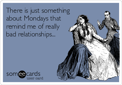 There is just something about Mondays that remind me of really bad relationships...