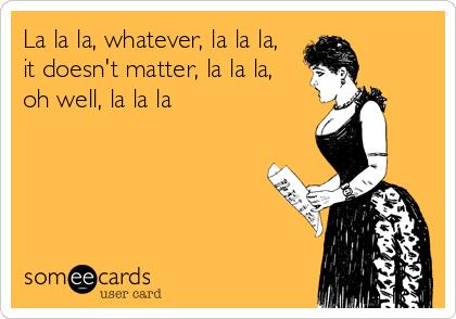 La la la, whatever, la la la,  it doesn't matter, la la la, oh well, la la la