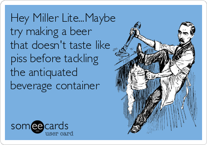 Hey Miller Lite...Maybe try making a beer that doesn't taste like piss before tackling the antiquated beverage container