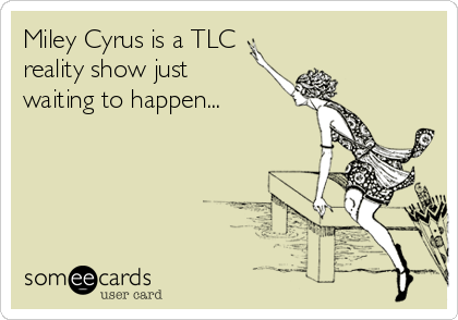 Miley Cyrus is a TLC reality show just waiting to happen...