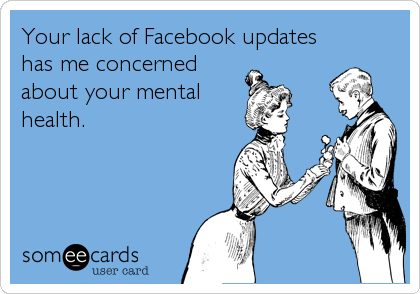 Your lack of Facebook updates has me concerned about your mental health.
