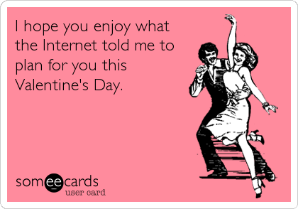 I hope you enjoy what the Internet told me to plan for you this Valentine's Day.