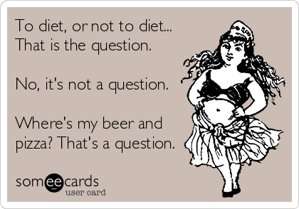 To diet, or not to diet... That is the question.  No, it's not a question.  Where's my beer and pizza? That's a question.