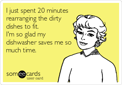 I just spent 20 minutes rearranging the dirty dishes to fit.  I'm so glad my dishwasher saves me so much time.