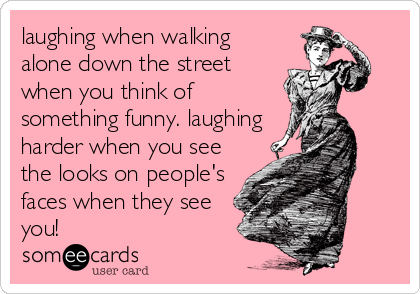 laughing when walking alone down the street when you think of something funny. laughing harder when you see the looks on people's faces when