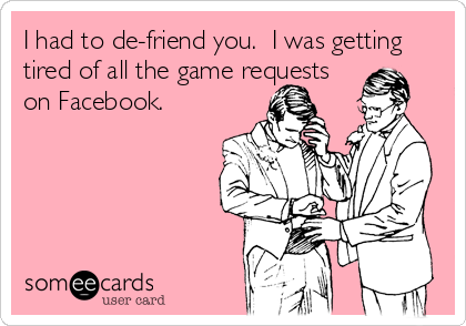 I had to de-friend you.  I was getting tired of all the game requests on Facebook.