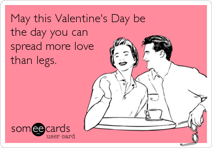May this Valentine's Day be the day you can spread more love than legs.