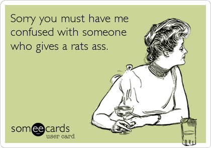 Sorry you must have me confused with someone who gives a rats ass.
