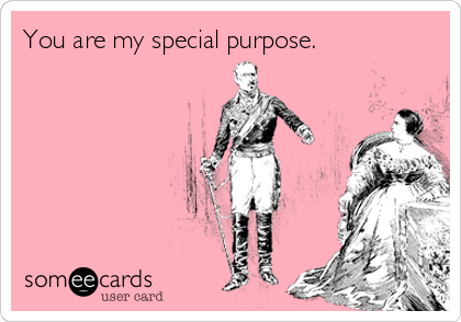 You are my special purpose.