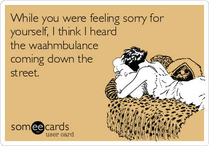 While you were feeling sorry for yourself, I think I heard the waahmbulance coming down the street.