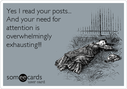 Yes I read your posts...  And your need for attention is overwhelmingly exhausting!!!