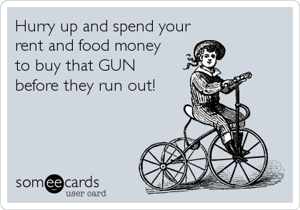 Hurry up and spend your rent and food money  to buy that GUN before they run out!