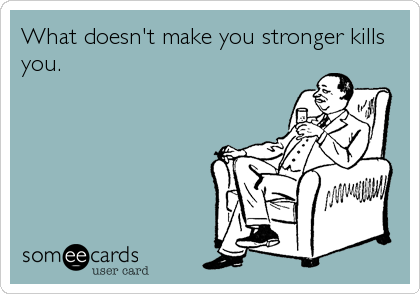 What doesn't make you stronger kills you.