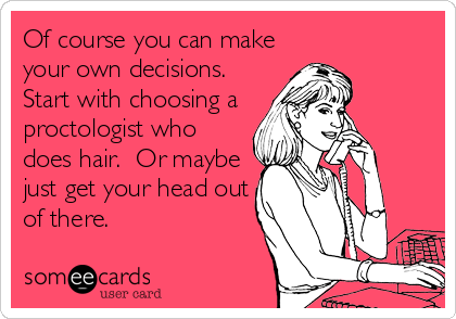 Of course you can make your own decisions.  Start with choosing a proctologist who does hair.  Or maybe just get your head out of there.