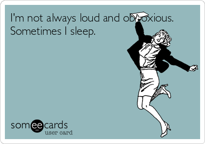 I'm not always loud and obnoxious. Sometimes I sleep.