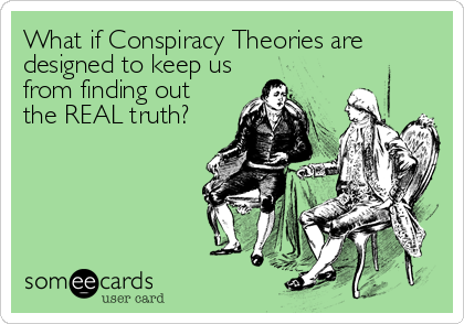 What if Conspiracy Theories are designed to keep us from finding out the REAL truth?
