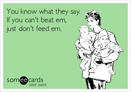You know what they say.  If you can't beat em,  just don't feed em.