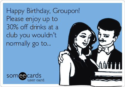 Happy Birthday, Groupon! Please enjoy up to 30% off drinks at a club you wouldn't normally go to...
