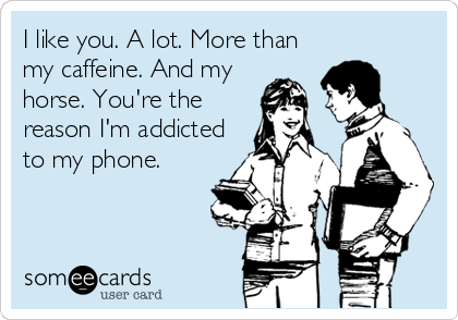 I like you. A lot. More than my caffeine. And my horse. You're the reason I'm addicted to my phone.