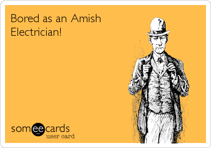 Bored as an Amish Electrician!