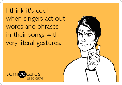 I think it's cool when singers act out words and phrases in their songs with very literal gestures.