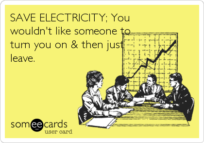 SAVE ELECTRICITY; You wouldn't like someone to turn you on & then just leave.